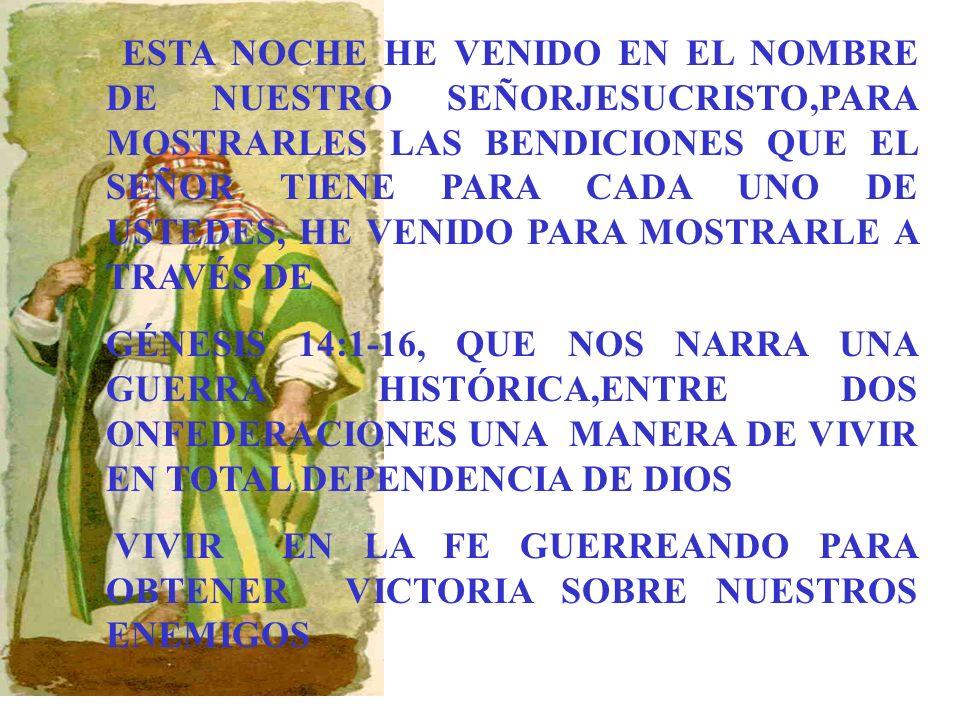 ESTA NOCHE HE VENIDO EN EL NOMBRE DE NUESTRO SEÑORJESUCRISTO,PARA MOSTRARLES LAS BENDICIONES QUE EL SEÑOR TIENE PARA CADA UNO DE USTEDES, HE VENIDO PARA MOSTRARLE A TRAVÉS DE GÉNESIS 14:1-16, QUE NOS NARRA UNA GUERRA HISTÓRICA,ENTRE DOS ONFEDERACIONES UNA MANERA DE VIVIR EN TOTAL DEPENDENCIA DE DIOS VIVIR EN LA FE GUERREANDO PARA OBTENER VICTORIA SOBRE NUESTROS ENEMIGOS