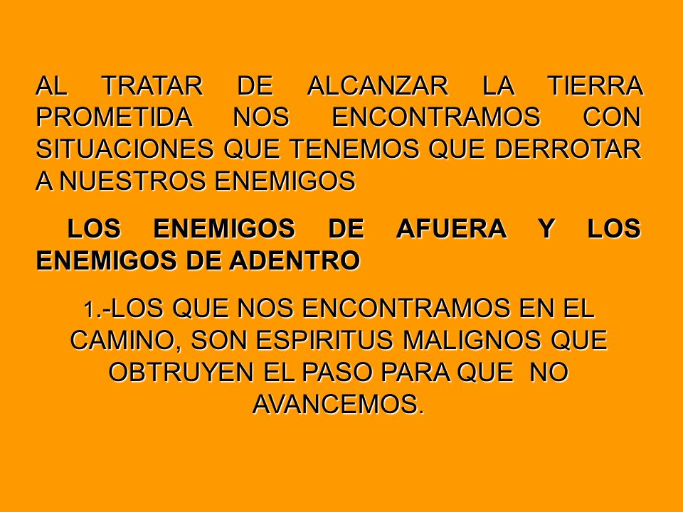 AL TRATAR DE ALCANZAR LA TIERRA PROMETIDA NOS ENCONTRAMOS CON SITUACIONES QUE TENEMOS QUE DERROTAR A NUESTROS ENEMIGOS LOS ENEMIGOS DE AFUERA Y LOS ENEMIGOS DE ADENTRO 1.-LOS QUE NOS ENCONTRAMOS EN EL CAMINO, SON ESPIRITUS MALIGNOS QUE OBTRUYEN EL PASO PARA QUE NO AVANCEMOS.