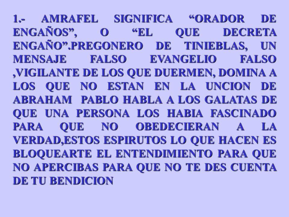 1.- AMRAFEL SIGNIFICA ORADOR DE ENGAÑOS, O EL QUE DECRETA ENGAÑO.PREGONERO DE TINIEBLAS, UN MENSAJE FALSO EVANGELIO FALSO,VIGILANTE DE LOS QUE DUERMEN, DOMINA A LOS QUE NO ESTAN EN LA UNCION DE ABRAHAM PABLO HABLA A LOS GALATAS DE QUE UNA PERSONA LOS HABIA FASCINADO PARA QUE NO OBEDECIERAN A LA VERDAD,ESTOS ESPIRUTOS LO QUE HACEN ES BLOQUEARTE EL ENTENDIMIENTO PARA QUE NO APERCIBAS PARA QUE NO TE DES CUENTA DE TU BENDICION