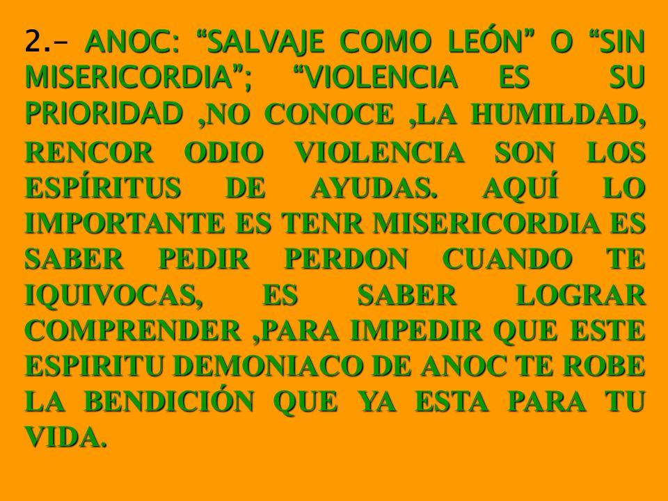 ANOC: SALVAJE COMO LEÓN O SIN MISERICORDIA; VIOLENCIA ES SU PRIORIDAD,NO CONOCE,LA HUMILDAD, RENCOR ODIO VIOLENCIA SON LOS ESPÍRITUS DE AYUDAS.