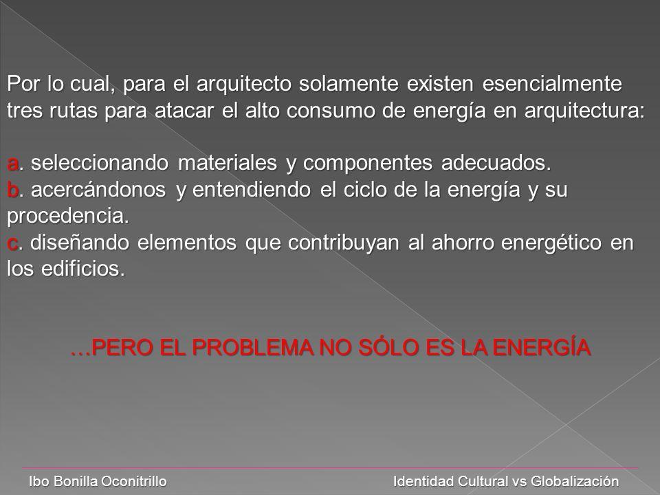 Ibo Bonilla Oconitrillo Identidad Cultural vs Globalización Por lo cual, para el arquitecto solamente existen esencialmente tres rutas para atacar el alto consumo de energía en arquitectura: a.