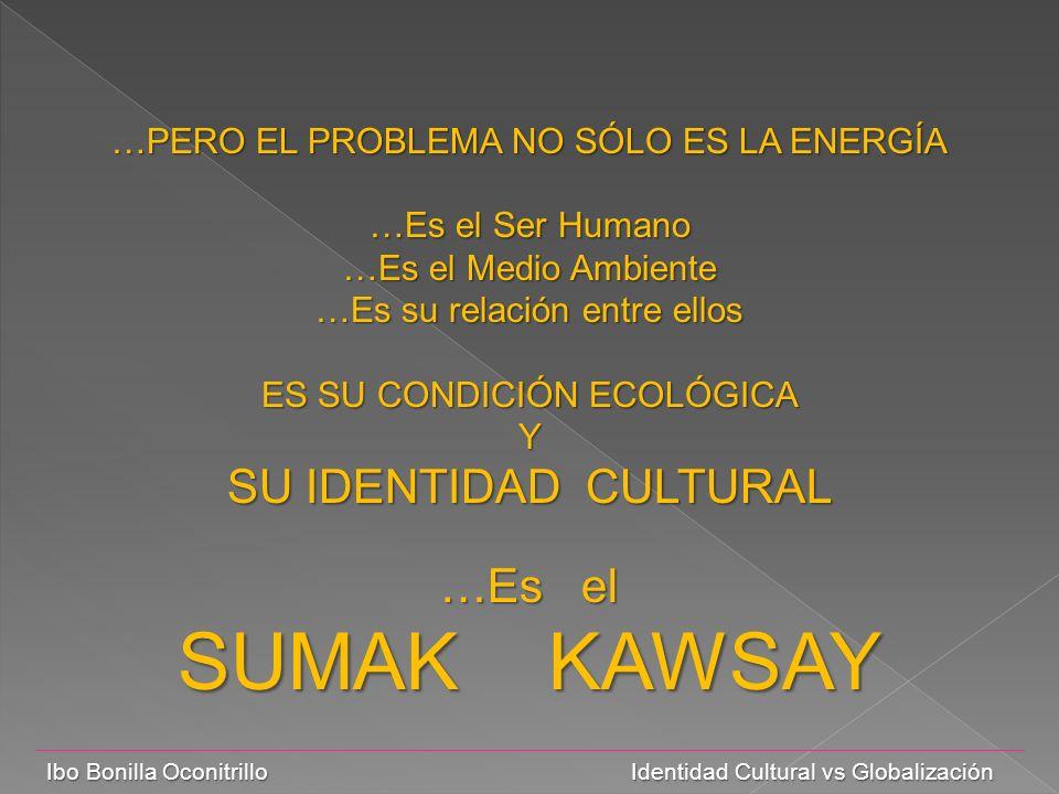 Ibo Bonilla Oconitrillo Identidad Cultural vs Globalización …PERO EL PROBLEMA NO SÓLO ES LA ENERGÍA …Es el Ser Humano …Es el Medio Ambiente …Es su relación entre ellos ES SU CONDICIÓN ECOLÓGICA Y SU IDENTIDAD CULTURAL …Es el SUMAK KAWSAY