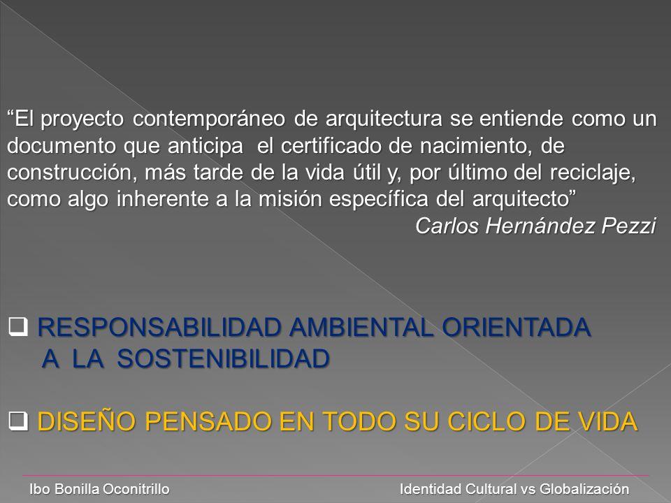 Ibo Bonilla Oconitrillo Identidad Cultural vs Globalización El proyecto contemporáneo de arquitectura se entiende como un documento que anticipa el certificado de nacimiento, de construcción, más tarde de la vida útil y, por último del reciclaje, como algo inherente a la misión específica del arquitecto Carlos Hernández Pezzi Carlos Hernández Pezzi RESPONSABILIDAD AMBIENTAL ORIENTADA A LA SOSTENIBILIDAD A LA SOSTENIBILIDAD DISEÑO PENSADO EN TODO SU CICLO DE VIDA DISEÑO PENSADO EN TODO SU CICLO DE VIDA