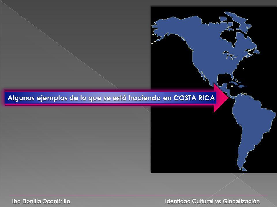 Ibo Bonilla Oconitrillo Identidad Cultural vs Globalización Algunos ejemplos de lo que se está haciendo en COSTA RICA