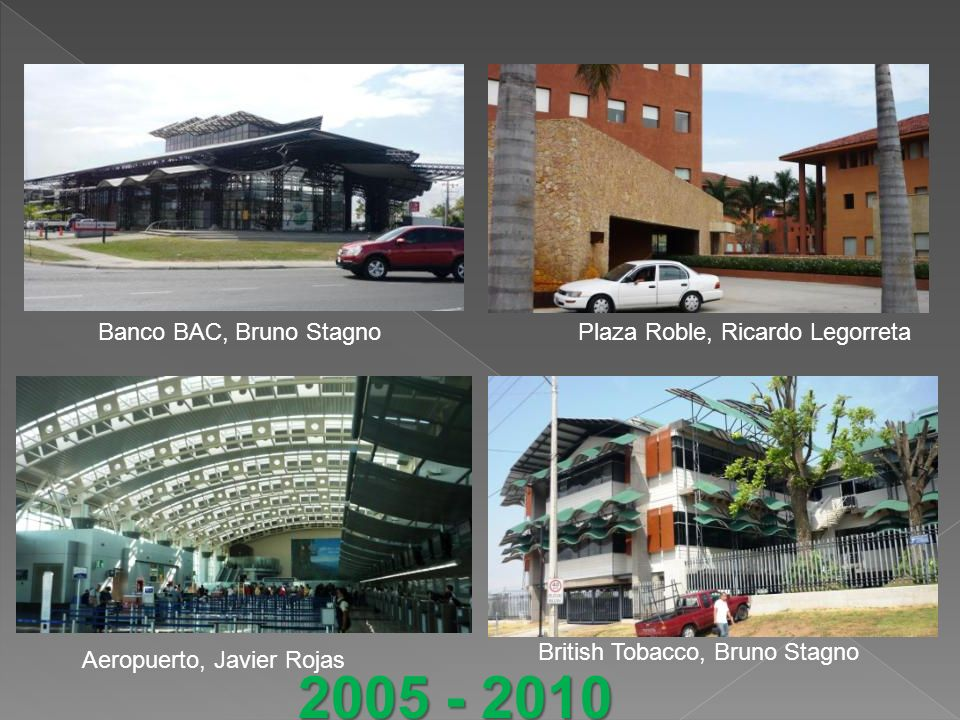 Banco BAC, Bruno StagnoPlaza Roble, Ricardo Legorreta British Tobacco, Bruno Stagno Aeropuerto, Javier Rojas 2005 - 2010