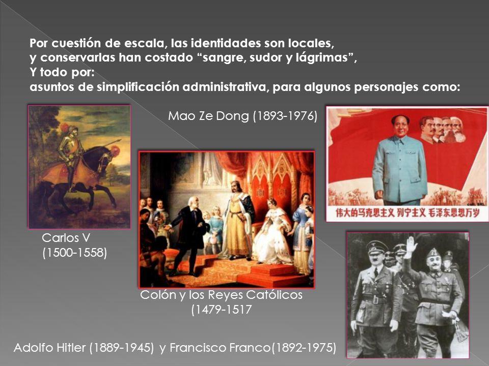 Por cuestión de escala, las identidades son locales, y conservarlas han costado sangre, sudor y lágrimas, Y todo por: asuntos de simplificación administrativa, para algunos personajes como: Carlos V (1500-1558) Colón y los Reyes Católicos (1479-1517 Adolfo Hitler (1889-1945) y Francisco Franco(1892-1975) Mao Ze Dong (1893-1976)