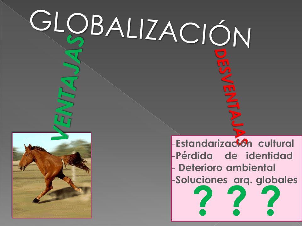 GLOBALIZACIÓN DESVENTAJAS VENTAJAS - Estandarización cultural - Pérdida de identidad - Deterioro ambiental - Soluciones arq.