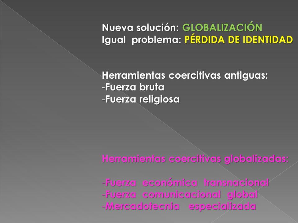 Nueva solución: GLOBALIZACIÓN Igual problema: PÉRDIDA DE IDENTIDAD Herramientas coercitivas antiguas: - Fuerza bruta - Fuerza religiosa Herramientas coercitivas globalizadas: - Fuerza económica transnacional - Fuerza comunicacional global - Mercadotecnia especializada