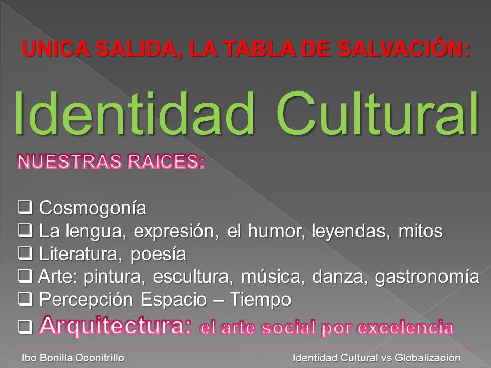 Ibo Bonilla Oconitrillo Identidad Cultural vs Globalización UNICA SALIDA, LA TABLA DE SALVACIÓN: Identidad Cultural