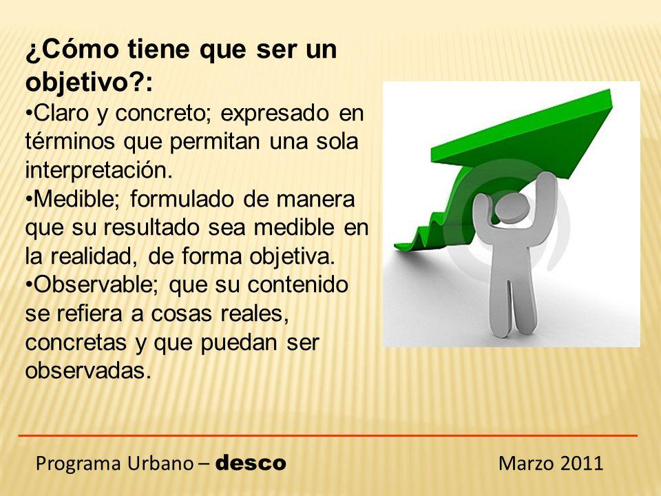 Programa Urbano – desco Marzo 2011 ¿Cómo tiene que ser un objetivo : Claro y concreto; expresado en términos que permitan una sola interpretación.