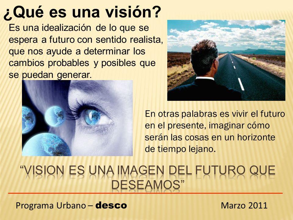 Programa Urbano – desco Marzo 2011 ¿ Por qué es necesario tener una visión.