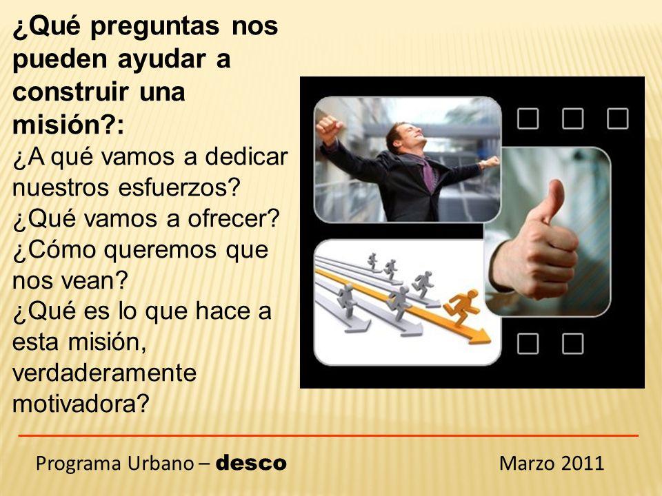 Programa Urbano – desco Marzo 2011 ¿Qué preguntas nos pueden ayudar a construir una misión : ¿A qué vamos a dedicar nuestros esfuerzos.