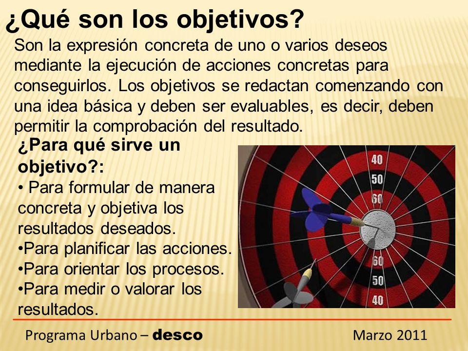 Programa Urbano – desco Marzo 2011 ¿Cómo tiene que ser un objetivo?: Claro y concreto; expresado en términos que permitan una sola interpretación.