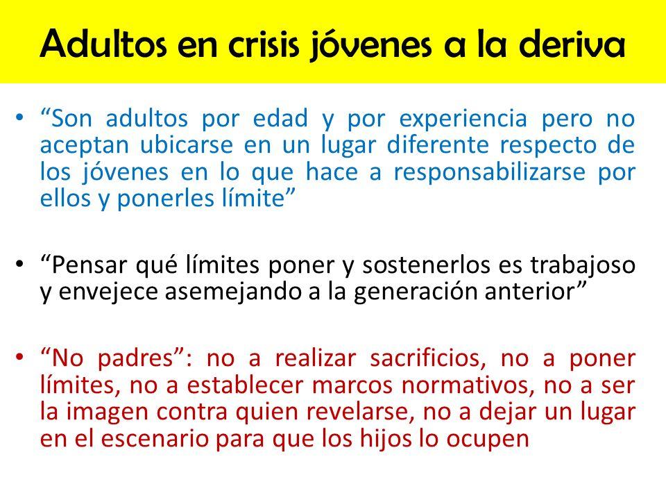 Adultos en crisis jóvenes a la deriva Son adultos por edad y por experiencia pero no aceptan ubicarse en un lugar diferente respecto de los jóvenes en