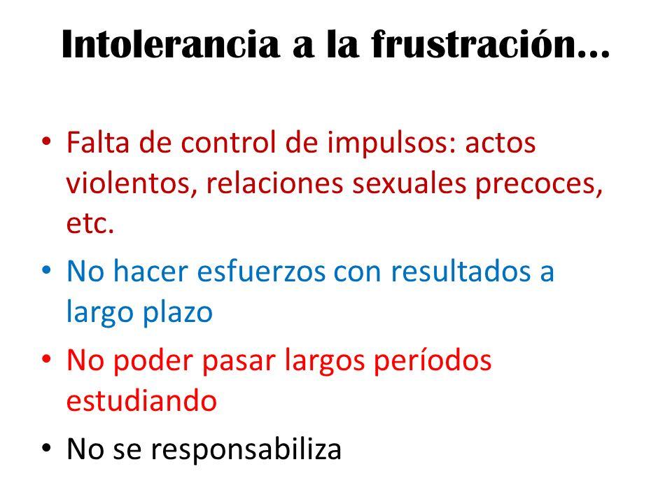 Intolerancia a la frustración… Falta de control de impulsos: actos violentos, relaciones sexuales precoces, etc. No hacer esfuerzos con resultados a l
