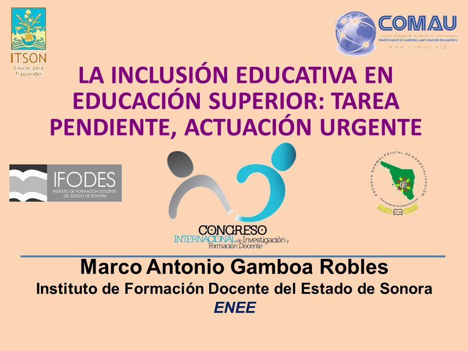 Marco Antonio Gamboa Robles Instituto de Formación Docente del Estado de Sonora ENEE LA INCLUSIÓN EDUCATIVA EN EDUCACIÓN SUPERIOR: TAREA PENDIENTE, ACTUACIÓN URGENTE