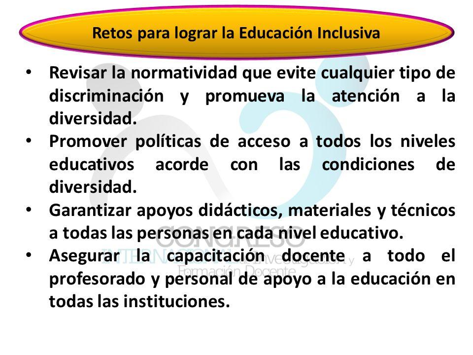 Retos para lograr la Educación Inclusiva Revisar la normatividad que evite cualquier tipo de discriminación y promueva la atención a la diversidad.