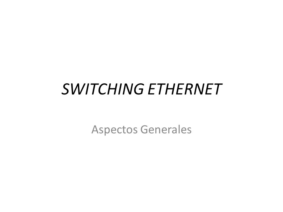 SWITCHING ETHERNET Aspectos Generales
