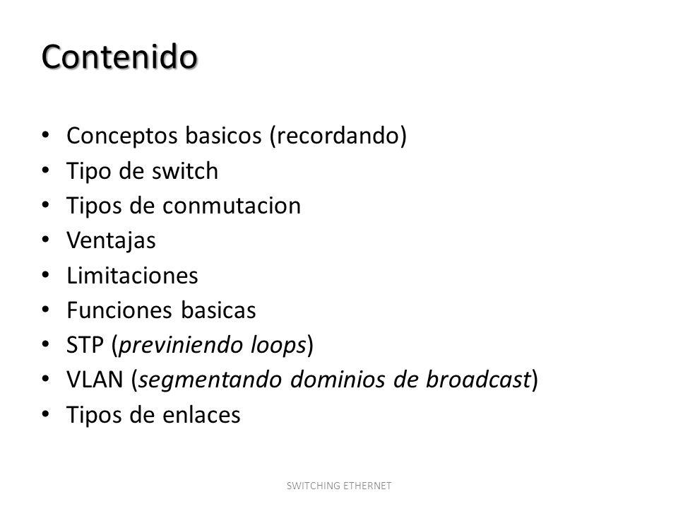Contenido Conceptos basicos (recordando) Tipo de switch Tipos de conmutacion Ventajas Limitaciones Funciones basicas STP (previniendo loops) VLAN (seg