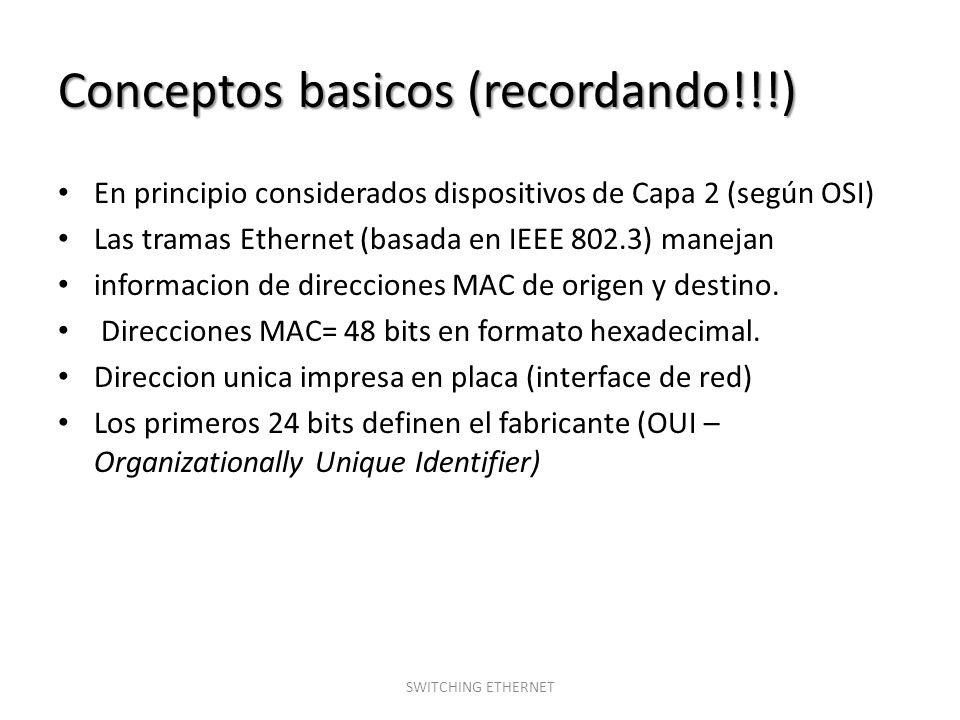 Tipos de switch Conmutacion de Capa 2 (según OSI) – Basado en el hardware – Desempeño de velocidad según el cable – Baja latencia – Utiliza direcciones MAC – Bajo costo Conmutacion de Capa 3 (según OSI) – Basado en el software – Mayor costo por interface – Mayor latencia – Utiliza direcciones IP – Implementaciones de Segurida y QoS SWITCHING ETHERNET