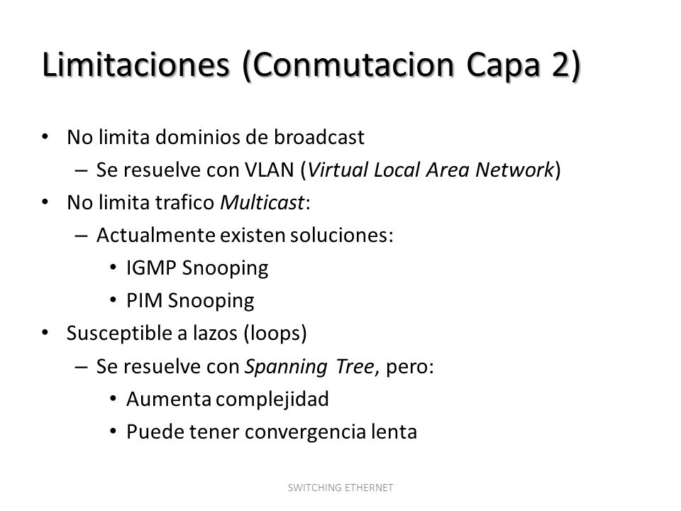 Limitaciones (Conmutacion Capa 2) No limita dominios de broadcast – Se resuelve con VLAN (Virtual Local Area Network) No limita trafico Multicast: – A