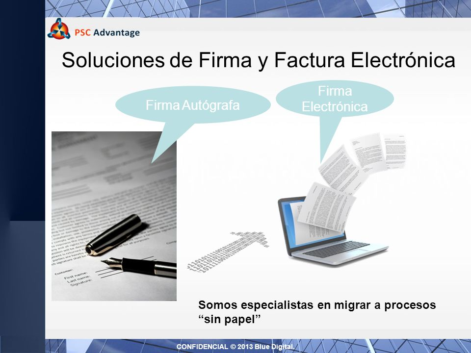 Soluciones de Firma y Factura Electrónica Firma Electrónica Firma Autógrafa Somos especialistas en migrar a procesos sin papel CONFIDENCIAL © 2013 Blue Digital.