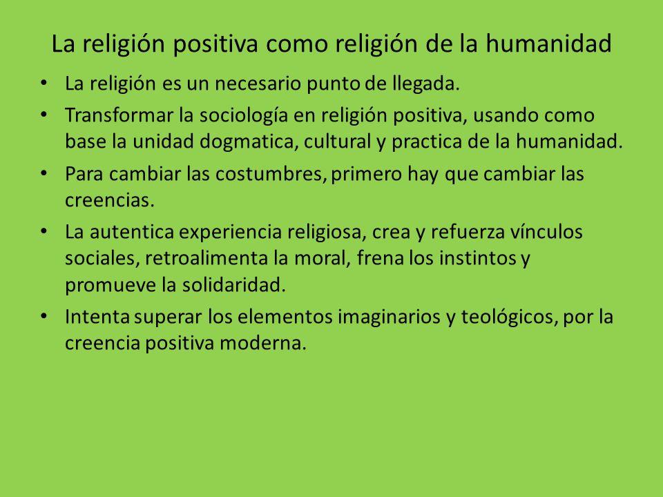 La religión positiva como religión de la humanidad La religión es un necesario punto de llegada. Transformar la sociología en religión positiva, usand