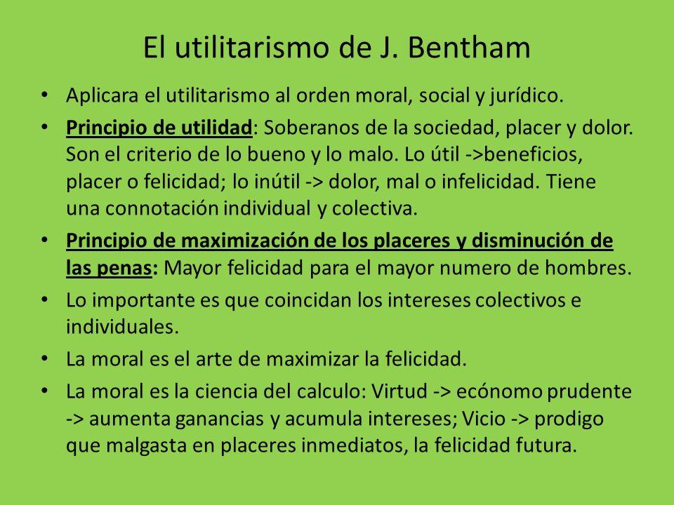 El utilitarismo de J. Bentham Aplicara el utilitarismo al orden moral, social y jurídico. Principio de utilidad: Soberanos de la sociedad, placer y do