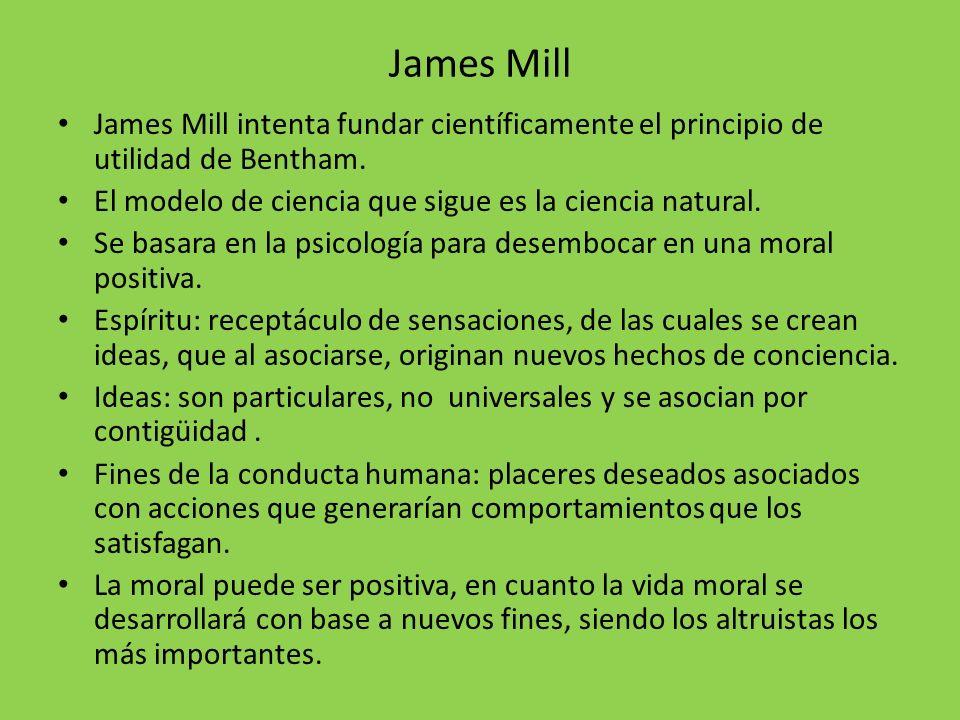 James Mill James Mill intenta fundar científicamente el principio de utilidad de Bentham. El modelo de ciencia que sigue es la ciencia natural. Se bas