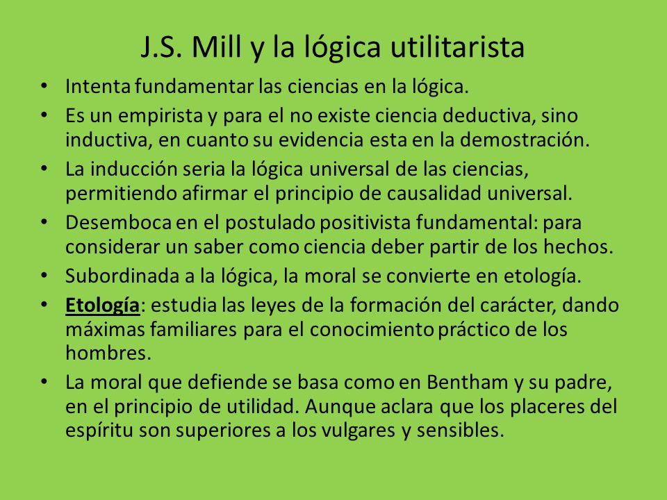 J.S. Mill y la lógica utilitarista Intenta fundamentar las ciencias en la lógica. Es un empirista y para el no existe ciencia deductiva, sino inductiv