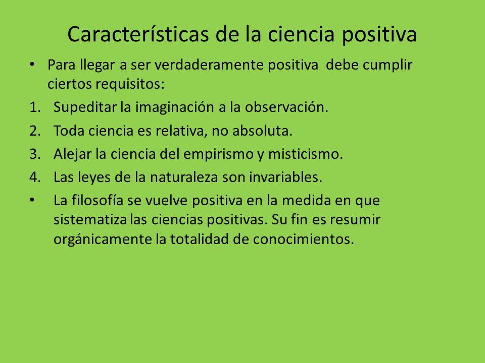 Características de la ciencia positiva Para llegar a ser verdaderamente positiva debe cumplir ciertos requisitos: 1.Supeditar la imaginación a la obse