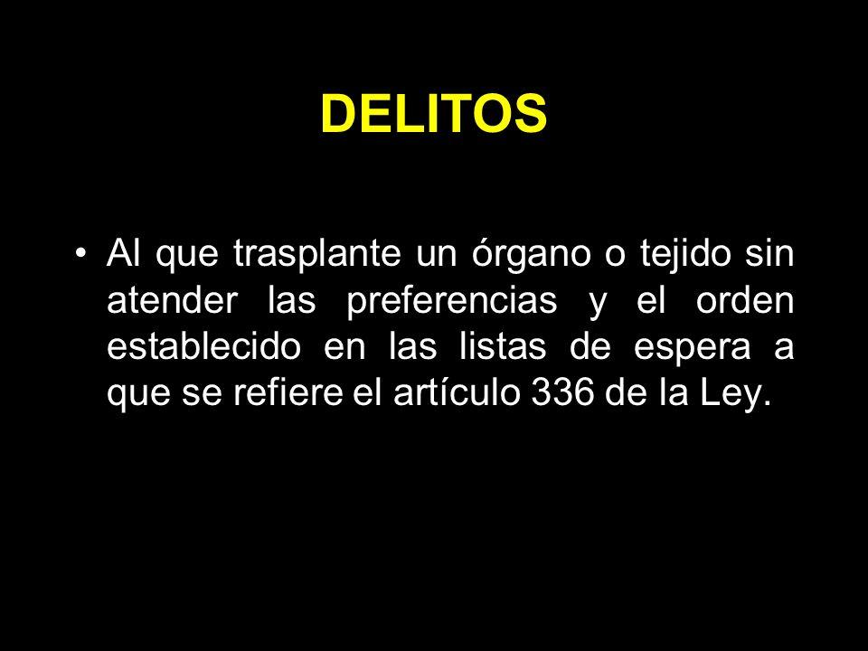 DELITOS Al que trasplante un órgano o tejido sin atender las preferencias y el orden establecido en las listas de espera a que se refiere el artículo 336 de la Ley.