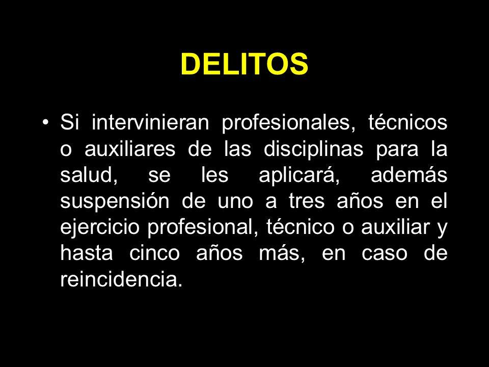 DELITOS Si intervinieran profesionales, técnicos o auxiliares de las disciplinas para la salud, se les aplicará, además suspensión de uno a tres años en el ejercicio profesional, técnico o auxiliar y hasta cinco años más, en caso de reincidencia.