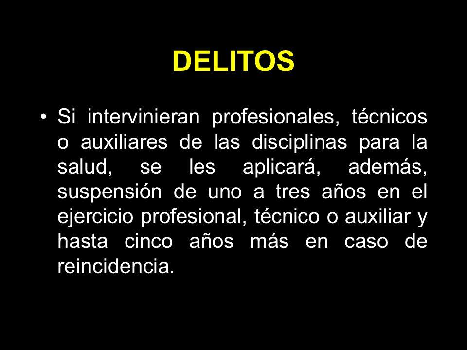 DELITOS Si intervinieran profesionales, técnicos o auxiliares de las disciplinas para la salud, se les aplicará, además, suspensión de uno a tres años en el ejercicio profesional, técnico o auxiliar y hasta cinco años más en caso de reincidencia.