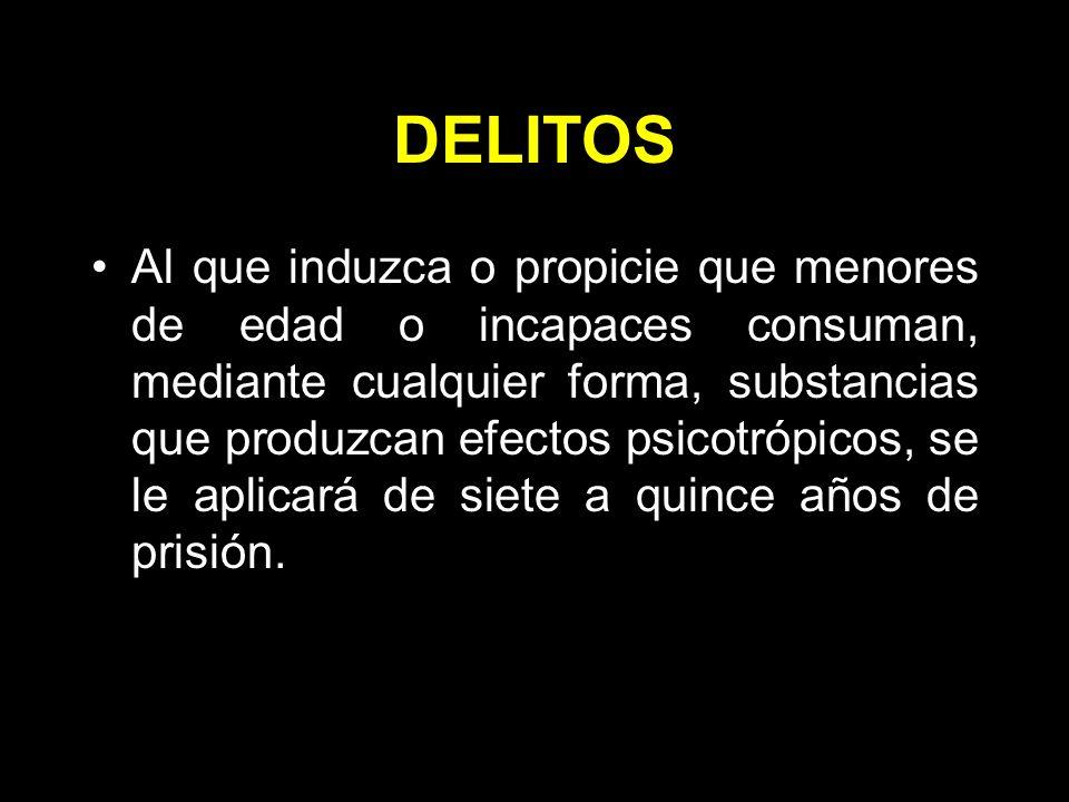 DELITOS Al que induzca o propicie que menores de edad o incapaces consuman, mediante cualquier forma, substancias que produzcan efectos psicotrópicos, se le aplicará de siete a quince años de prisión.