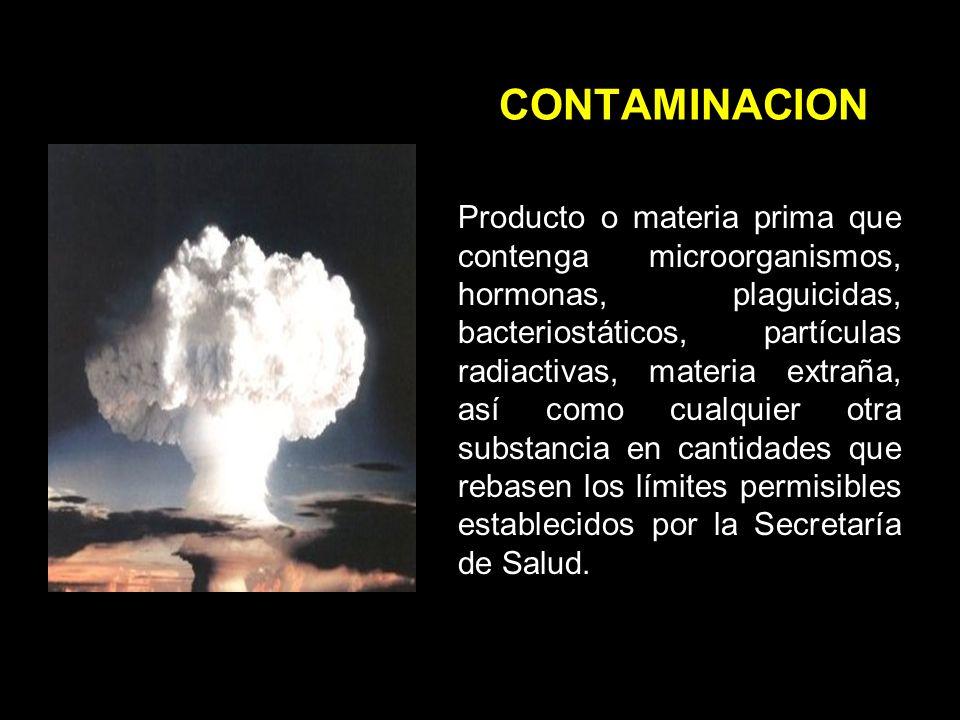 CONTAMINACION Producto o materia prima que contenga microorganismos, hormonas, plaguicidas, bacteriostáticos, partículas radiactivas, materia extraña, así como cualquier otra substancia en cantidades que rebasen los límites permisibles establecidos por la Secretaría de Salud.