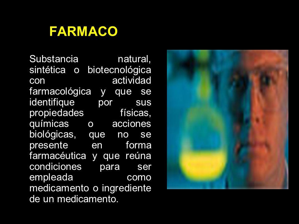 FARMACO Substancia natural, sintética o biotecnológica con actividad farmacológica y que se identifique por sus propiedades físicas, químicas o acciones biológicas, que no se presente en forma farmacéutica y que reúna condiciones para ser empleada como medicamento o ingrediente de un medicamento.