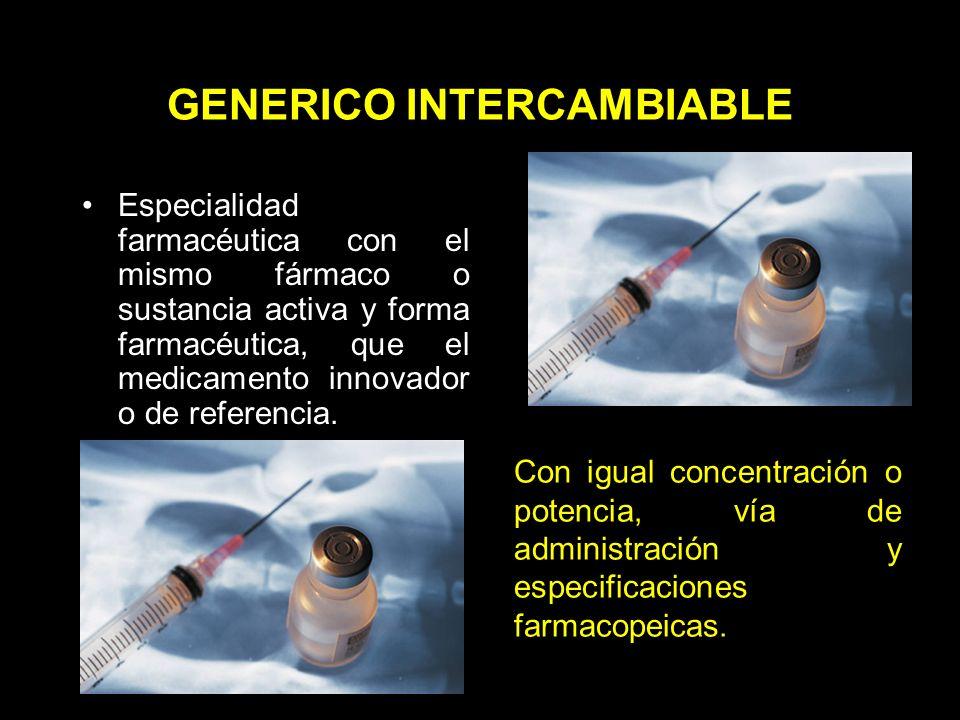 GENERICO INTERCAMBIABLE Especialidad farmacéutica con el mismo fármaco o sustancia activa y forma farmacéutica, que el medicamento innovador o de referencia.