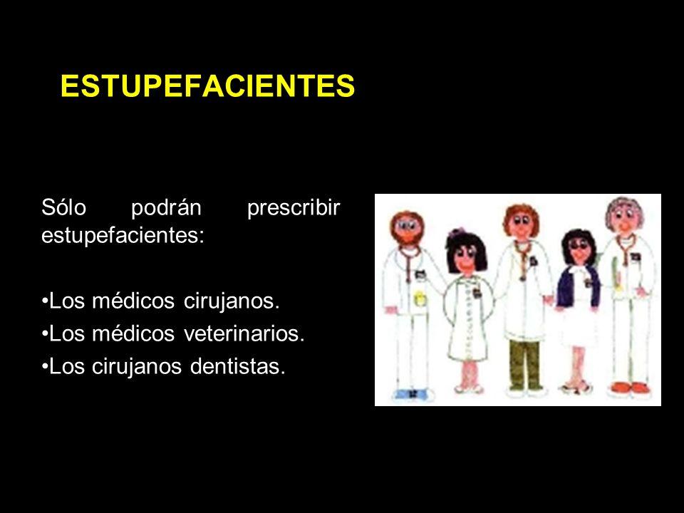 ESTUPEFACIENTES Sólo podrán prescribir estupefacientes: Los médicos cirujanos.