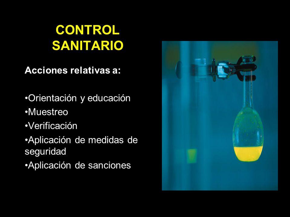 CONTROL SANITARIO Acciones relativas a: Orientación y educación Muestreo Verificación Aplicación de medidas de seguridad Aplicación de sanciones