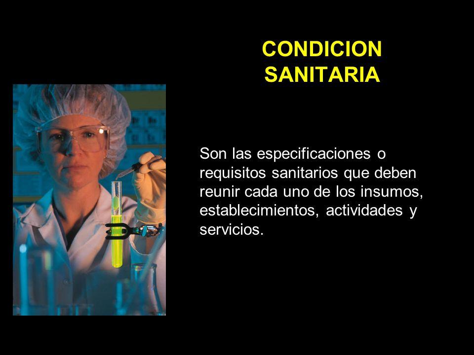 CONDICION SANITARIA Son las especificaciones o requisitos sanitarios que deben reunir cada uno de los insumos, establecimientos, actividades y servicios.