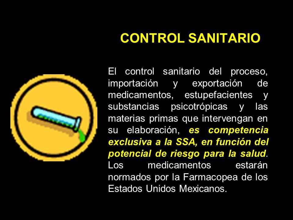 CONTROL SANITARIO El control sanitario del proceso, importación y exportación de medicamentos, estupefacientes y substancias psicotrópicas y las materias primas que intervengan en su elaboración, es competencia exclusiva a la SSA, en función del potencial de riesgo para la salud.