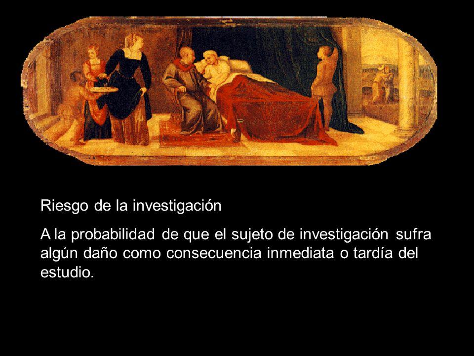 Riesgo de la investigación A la probabilidad de que el sujeto de investigación sufra algún daño como consecuencia inmediata o tardía del estudio.