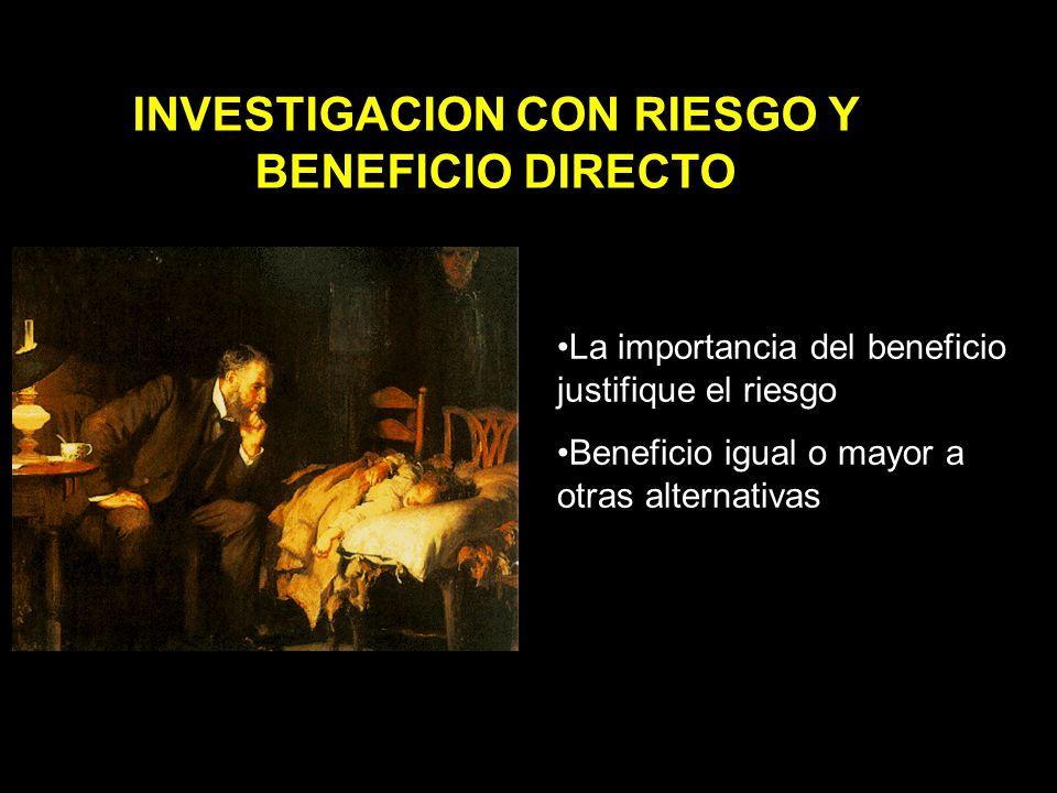 INVESTIGACION CON RIESGO Y BENEFICIO DIRECTO La importancia del beneficio justifique el riesgo Beneficio igual o mayor a otras alternativas