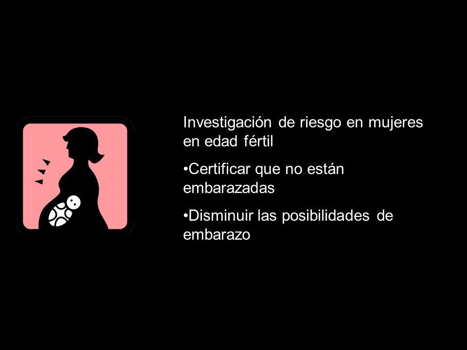 Investigación de riesgo en mujeres en edad fértil Certificar que no están embarazadas Disminuir las posibilidades de embarazo