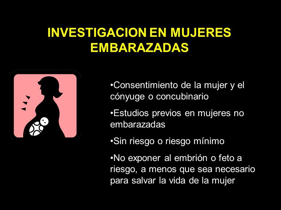 Consentimiento de la mujer y el cónyuge o concubinario Estudios previos en mujeres no embarazadas Sin riesgo o riesgo mínimo No exponer al embrión o feto a riesgo, a menos que sea necesario para salvar la vida de la mujer INVESTIGACION EN MUJERES EMBARAZADAS