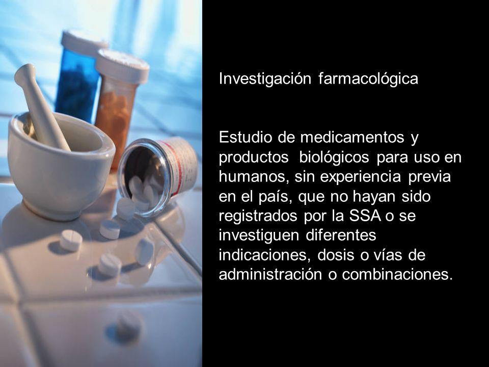 Investigación farmacológica Estudio de medicamentos y productos biológicos para uso en humanos, sin experiencia previa en el país, que no hayan sido registrados por la SSA o se investiguen diferentes indicaciones, dosis o vías de administración o combinaciones.