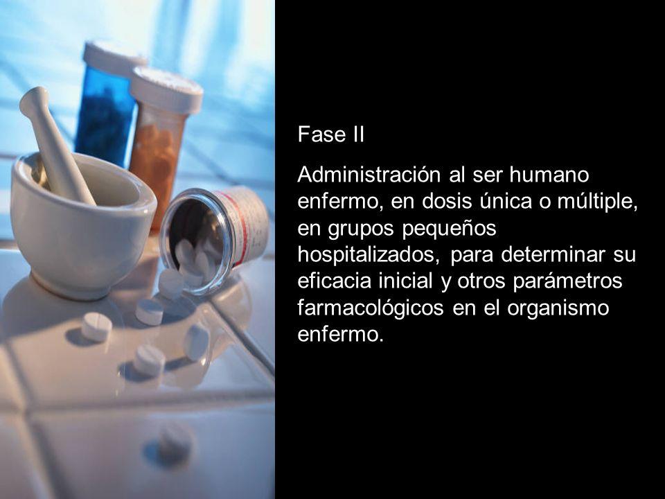 Fase II Administración al ser humano enfermo, en dosis única o múltiple, en grupos pequeños hospitalizados, para determinar su eficacia inicial y otros parámetros farmacológicos en el organismo enfermo.