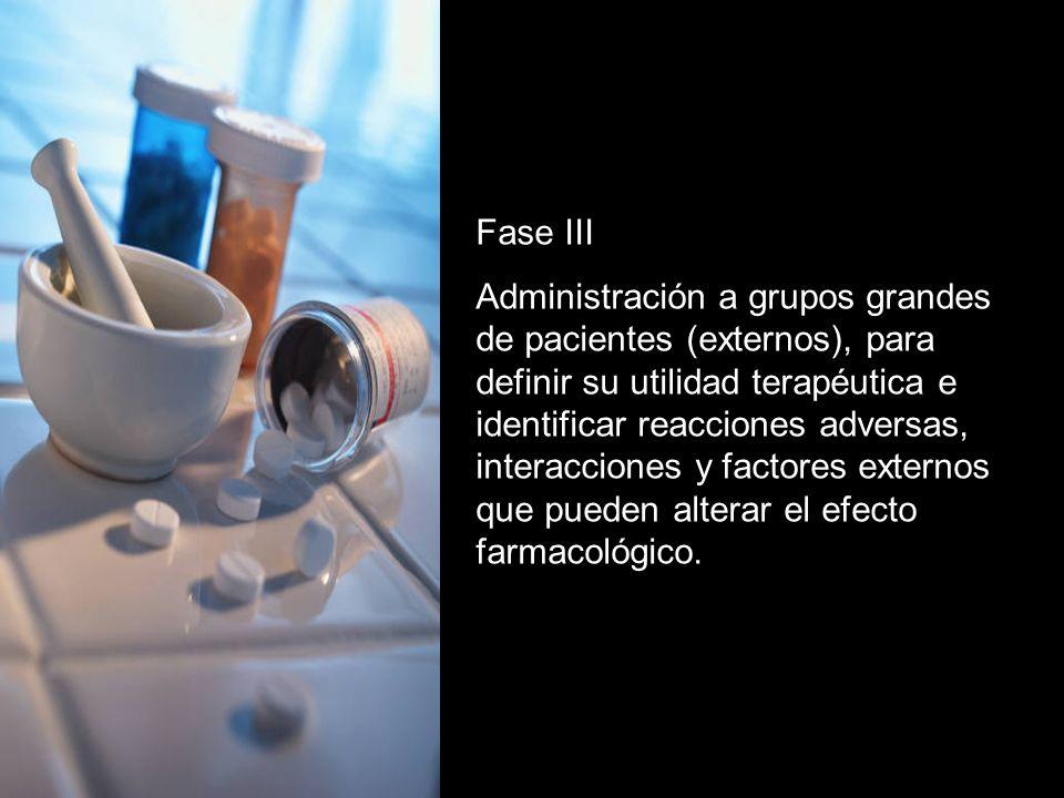 Fase III Administración a grupos grandes de pacientes (externos), para definir su utilidad terapéutica e identificar reacciones adversas, interacciones y factores externos que pueden alterar el efecto farmacológico.