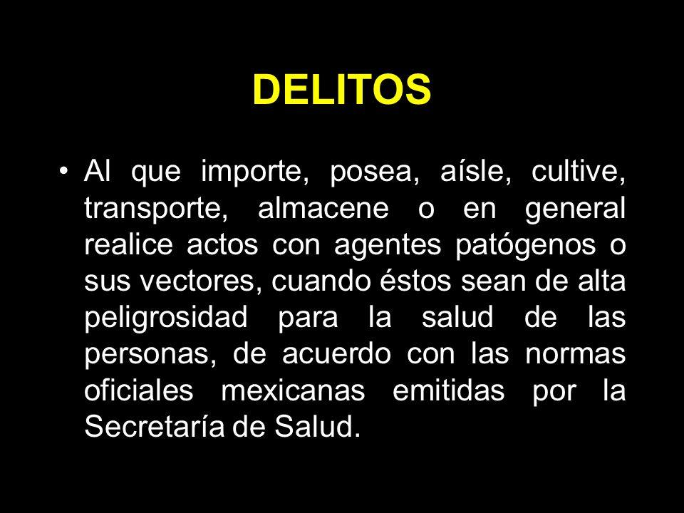 DELITOS Al que importe, posea, aísle, cultive, transporte, almacene o en general realice actos con agentes patógenos o sus vectores, cuando éstos sean de alta peligrosidad para la salud de las personas, de acuerdo con las normas oficiales mexicanas emitidas por la Secretaría de Salud.